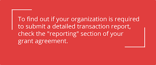 "Check the ""reporting"" section of your grant agreement to find out if your organization is required to submit a  detailed transaction report."